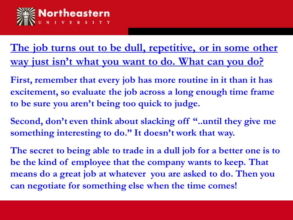 The job turns out to be dull, repetitive, or in some other way just isn't what you want to do.