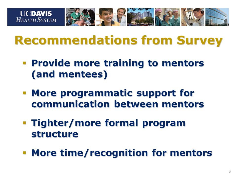 6 Recommendations from Survey  Provide more training to mentors (and mentees)  More programmatic support for communication between mentors  Tighter/more formal program structure  More time/recognition for mentors