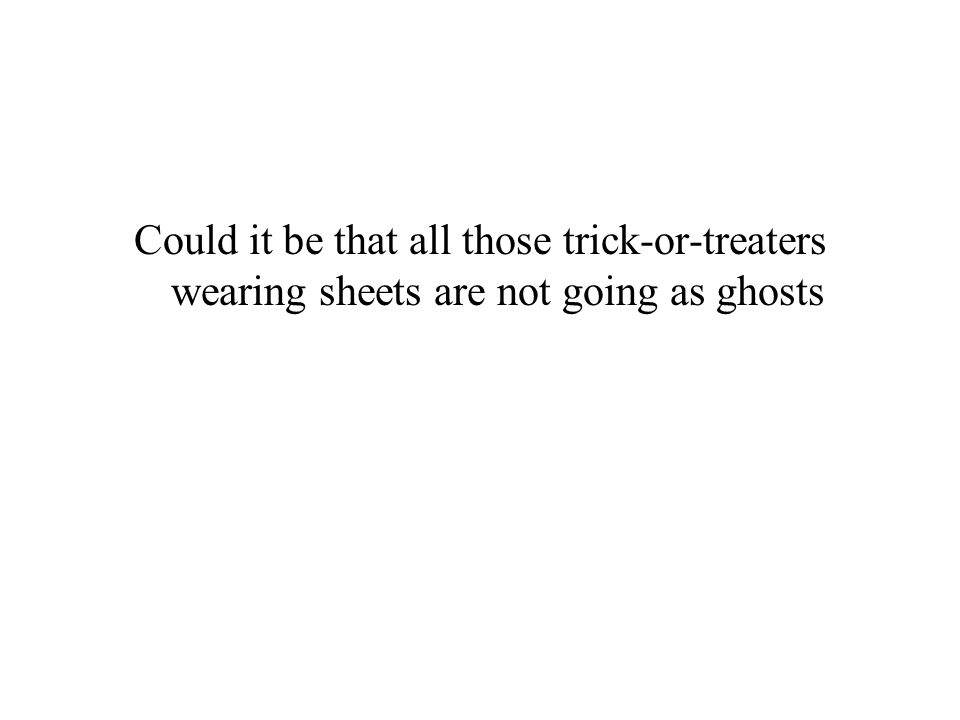 Could it be that all those trick-or-treaters wearing sheets are not going as ghosts