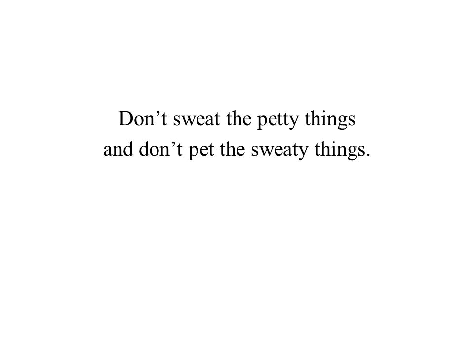Don't sweat the petty things and don't pet the sweaty things.
