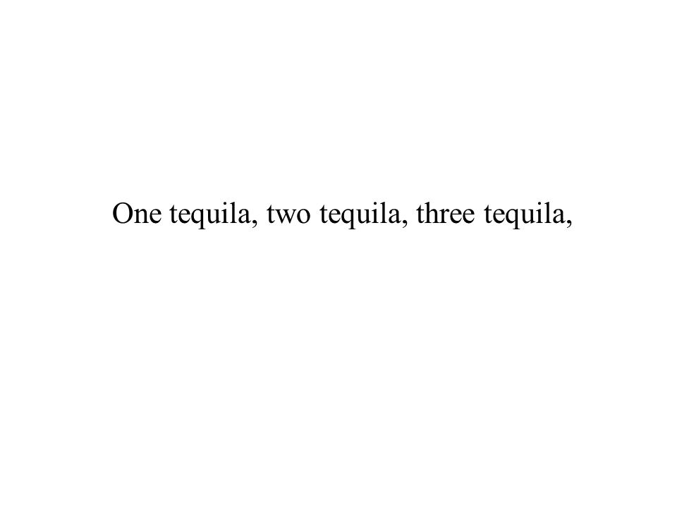 One tequila, two tequila, three tequila,