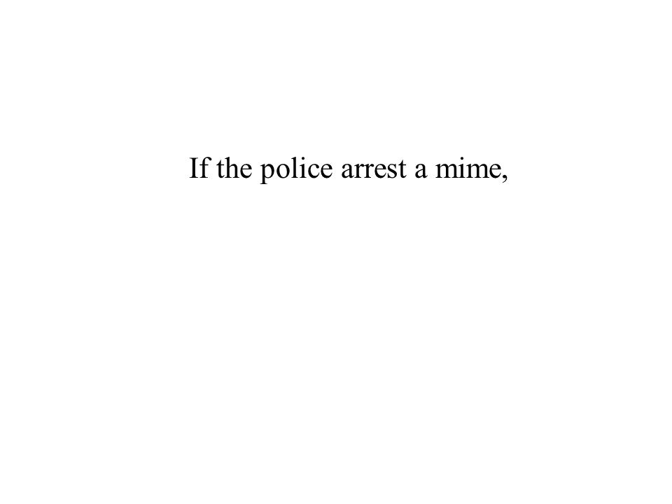 If the police arrest a mime,