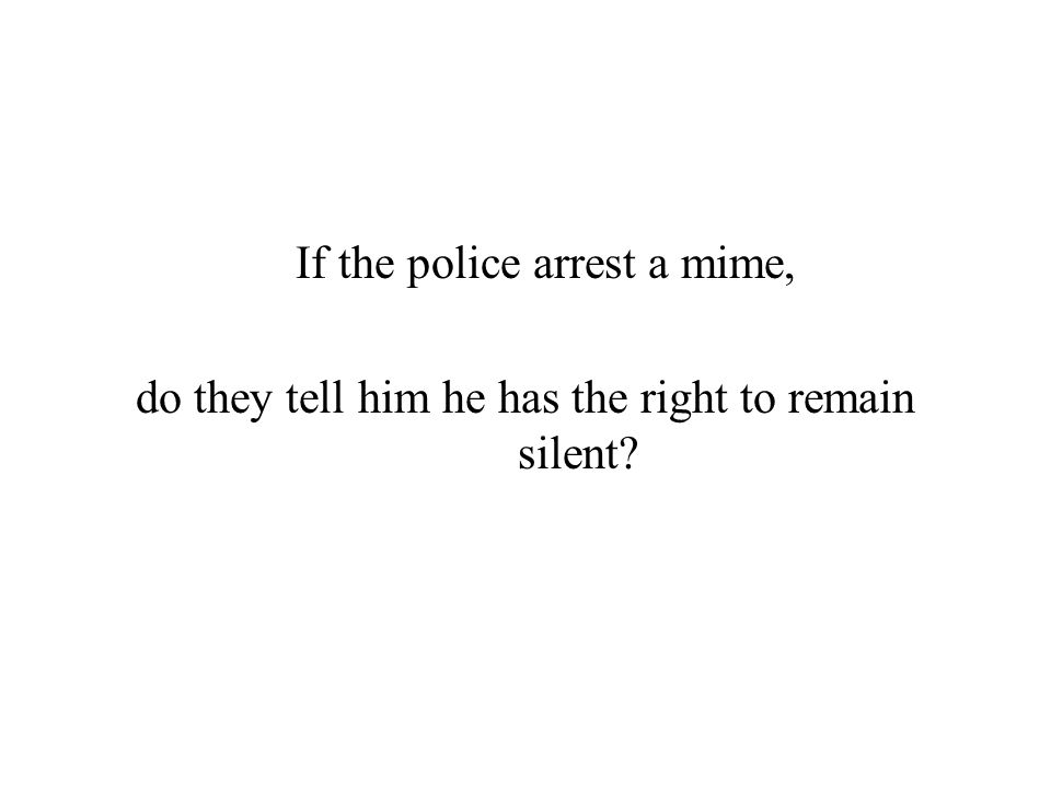 If the police arrest a mime, do they tell him he has the right to remain silent?
