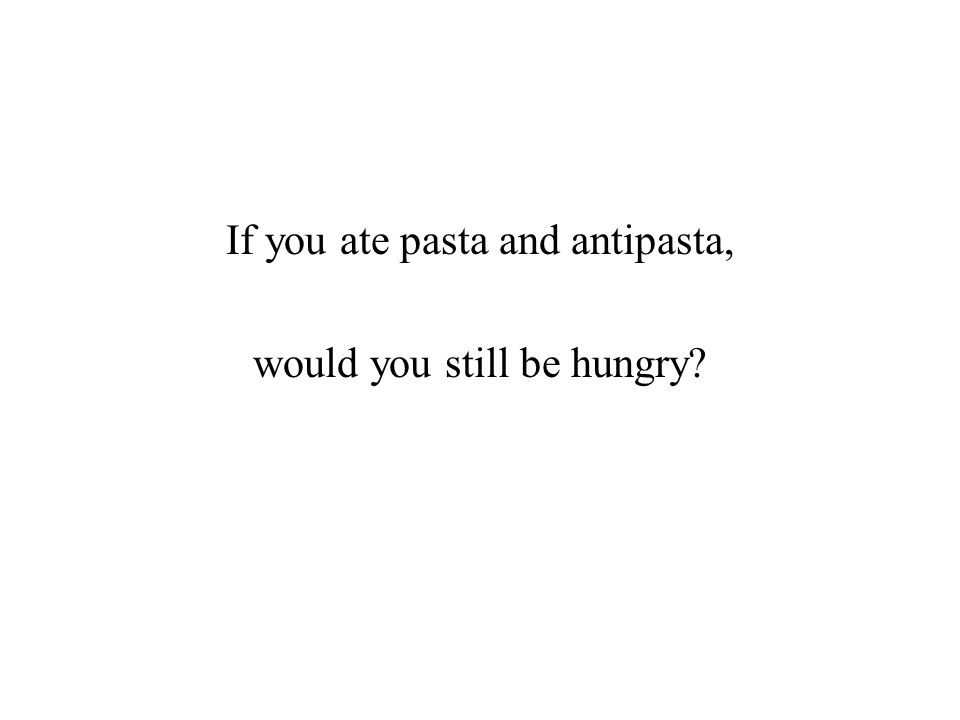 If you ate pasta and antipasta, would you still be hungry?