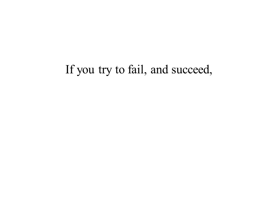 If you try to fail, and succeed,