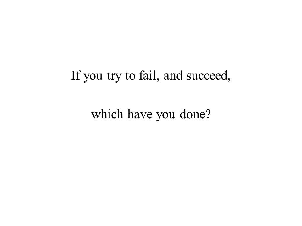 If you try to fail, and succeed, which have you done?
