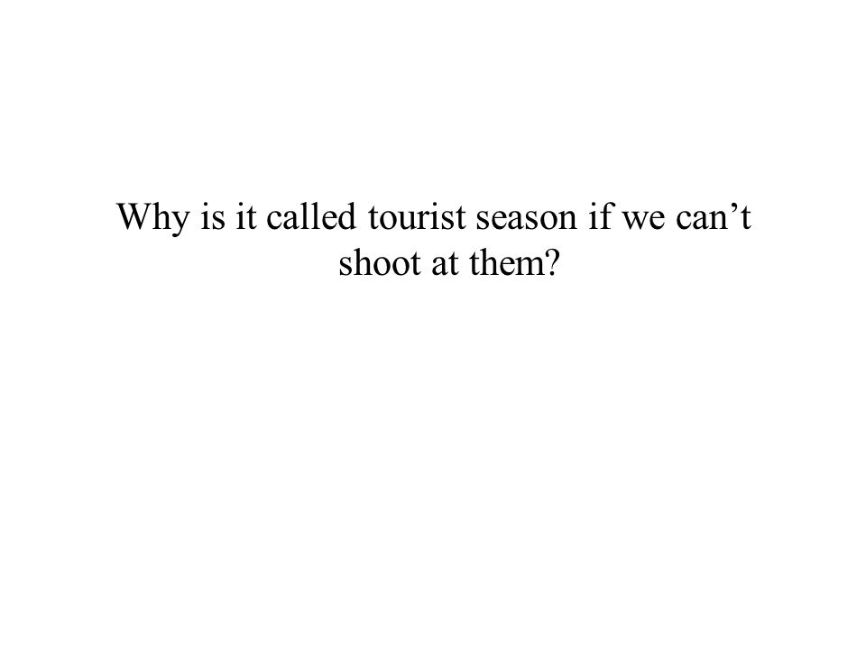 Why is it called tourist season if we can't shoot at them?