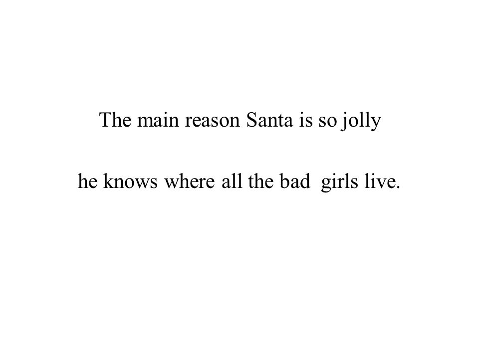 The main reason Santa is so jolly he knows where all the bad girls live.