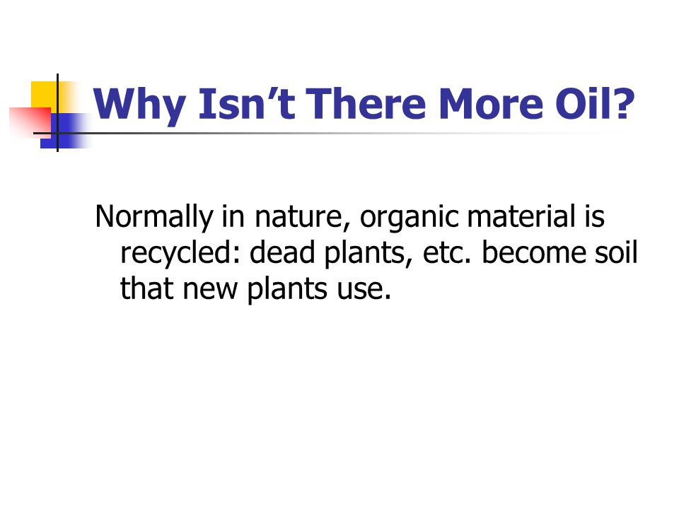 Why Isn't There More Oil.Normally in nature, organic material is recycled: dead plants, etc.