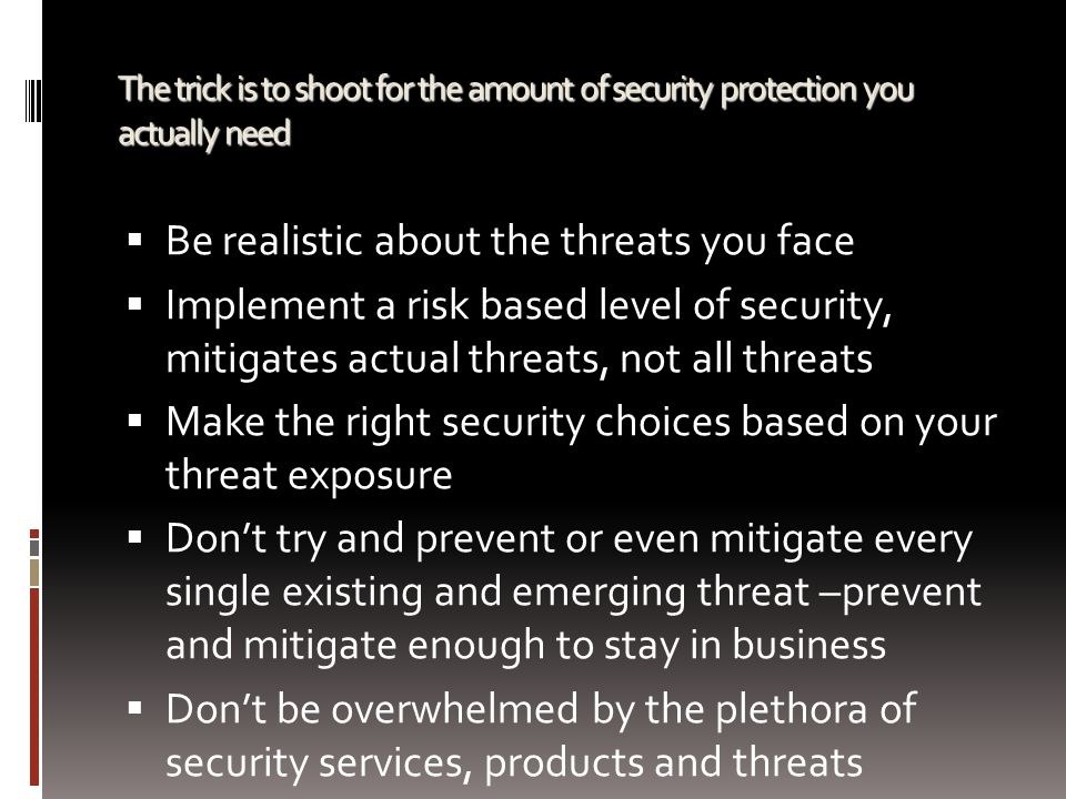 The trick is to shoot for the amount of security protection you actually need  Be realistic about the threats you face  Implement a risk based level