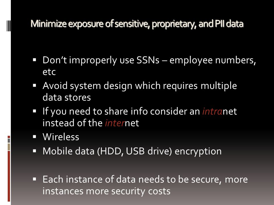 Minimize exposure of sensitive, proprietary, and PII data  Don't improperly use SSNs – employee numbers, etc  Avoid system design which requires mul