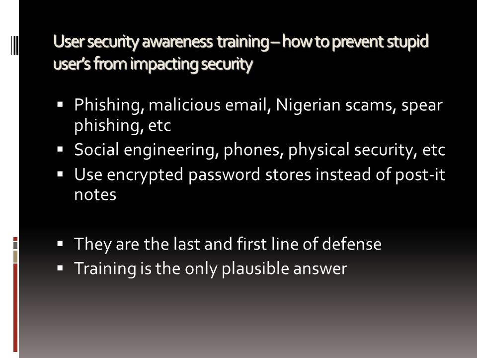 User security awareness training – how to prevent stupid user's from impacting security  Phishing, malicious email, Nigerian scams, spear phishing, e