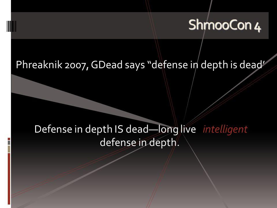 ShmooCon 4 Phreaknik 2007, GDead says defense in depth is dead' Defense in depth IS dead—long live intelligent defense in depth.