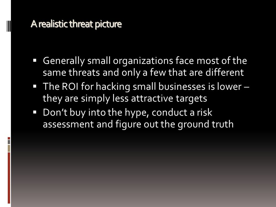 A realistic threat picture  Generally small organizations face most of the same threats and only a few that are different  The ROI for hacking small