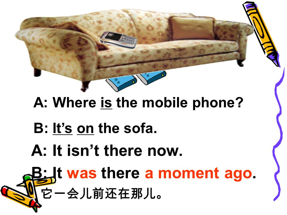 A: Where is the mobile phone. B: It's on the sofa.