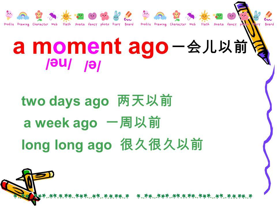 a moment ago 一会儿以前 /ne/ /e/ two days ago 两天以前 a week ago 一周以前 long long ago 很久很久以前