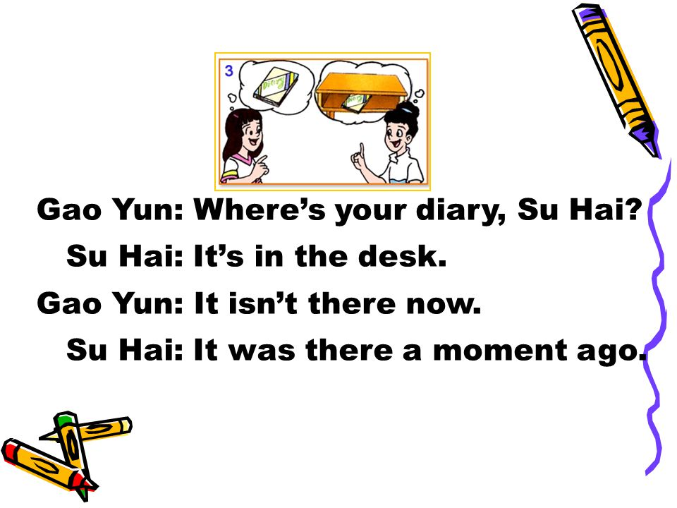 Gao Yun: Where's your diary, Su Hai. Su Hai: It's in the desk.