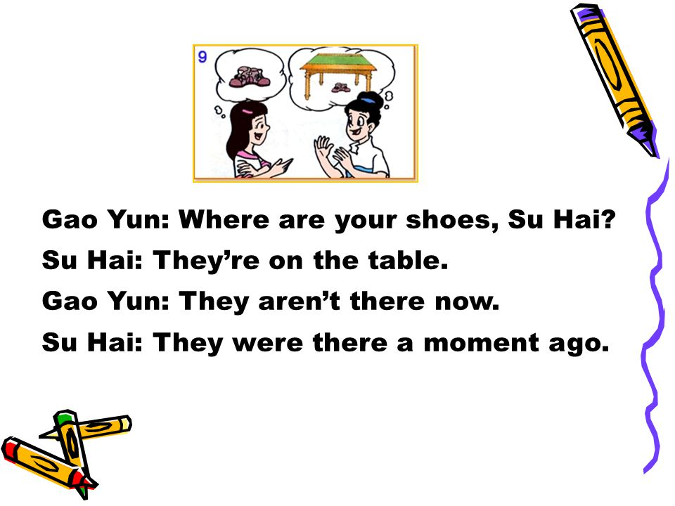 Gao Yun: Where are your shoes, Su Hai. Su Hai: They're on the table.