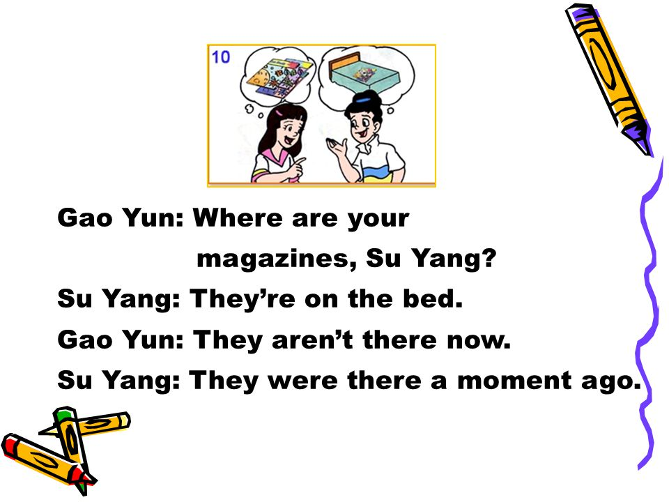 Gao Yun: Where are your magazines, Su Yang. Su Yang: They're on the bed.