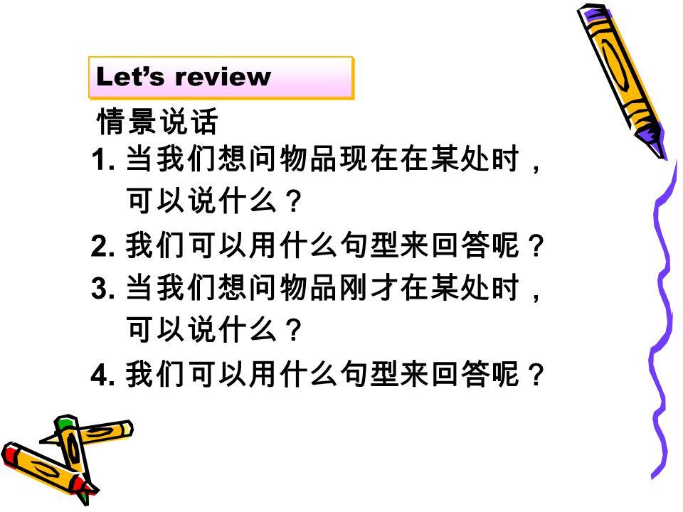 Let's review 情景说话 1. 当我们想问物品现在在某处时, 可以说什么? 2. 我们可以用什么句型来回答呢? 3.