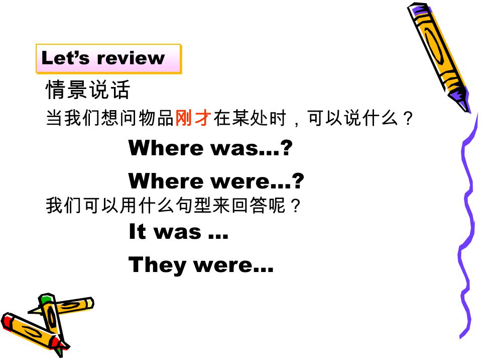 Let's review 当我们想问物品刚才在某处时,可以说什么? Where was… Where were… 我们可以用什么句型来回答呢? It was … They were… 情景说话