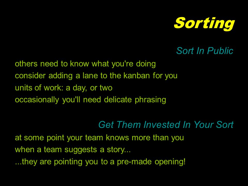 Sorting Sort In Public others need to know what you re doing consider adding a lane to the kanban for you units of work: a day, or two occasionally you ll need delicate phrasing Get Them Invested In Your Sort at some point your team knows more than you when a team suggests a story......they are pointing you to a pre-made opening!