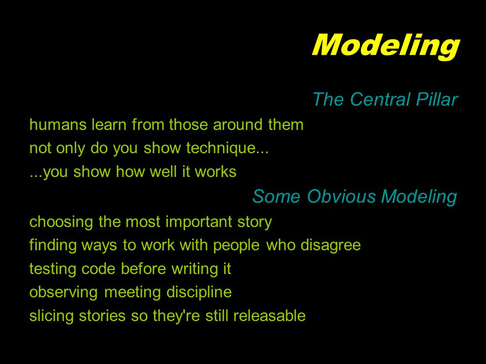 Modeling The Central Pillar humans learn from those around them not only do you show technique......you show how well it works Some Obvious Modeling choosing the most important story finding ways to work with people who disagree testing code before writing it observing meeting discipline slicing stories so they re still releasable
