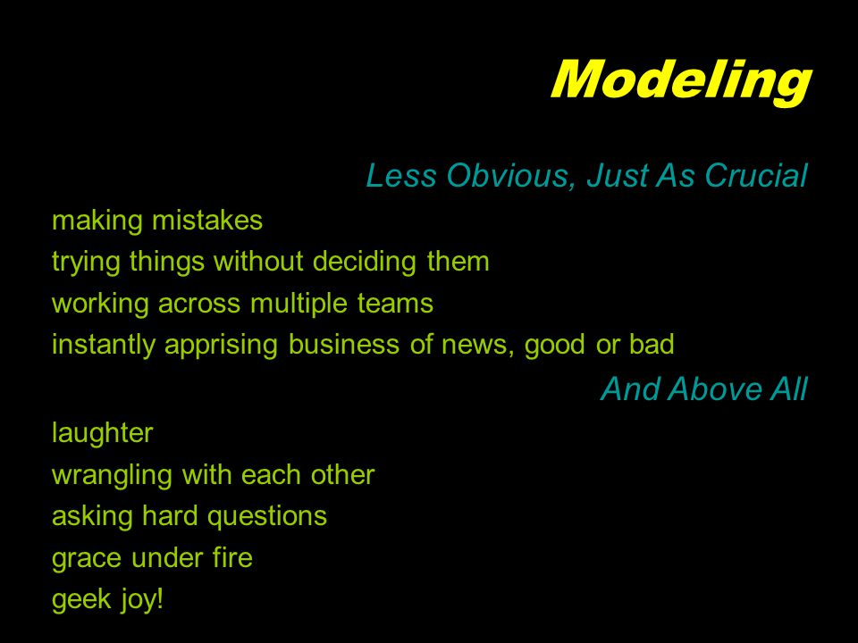 Modeling Less Obvious, Just As Crucial making mistakes trying things without deciding them working across multiple teams instantly apprising business of news, good or bad And Above All laughter wrangling with each other asking hard questions grace under fire geek joy!