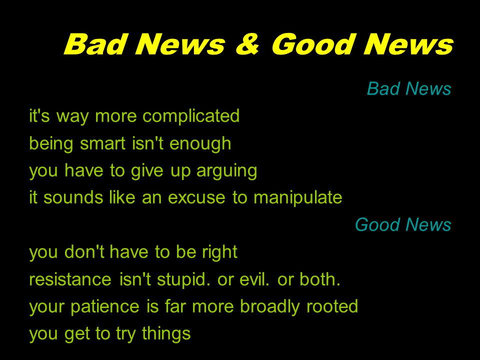 Bad News & Good News Bad News it s way more complicated being smart isn t enough you have to give up arguing it sounds like an excuse to manipulate Good News you don t have to be right resistance isn t stupid.