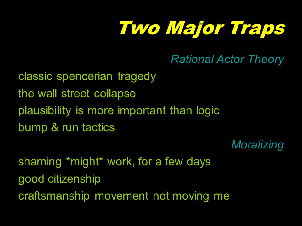 Two Major Traps Rational Actor Theory classic spencerian tragedy the wall street collapse plausibility is more important than logic bump & run tactics Moralizing shaming *might* work, for a few days good citizenship craftsmanship movement not moving me