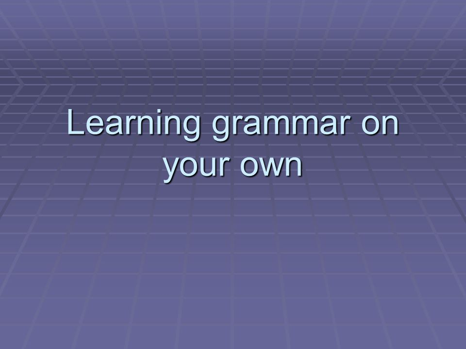 Beyond the grammar book  Grammar can be learnt in a non-informal way, learning it gradually through reading and listening.