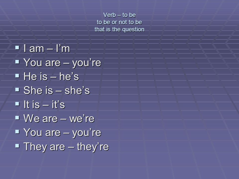 Verb – to be to be or not to be that is the question  I am – I'm  You are – you're  He is – he's  She is – she's  It is – it's  We are – we're  You are – you're  They are – they're