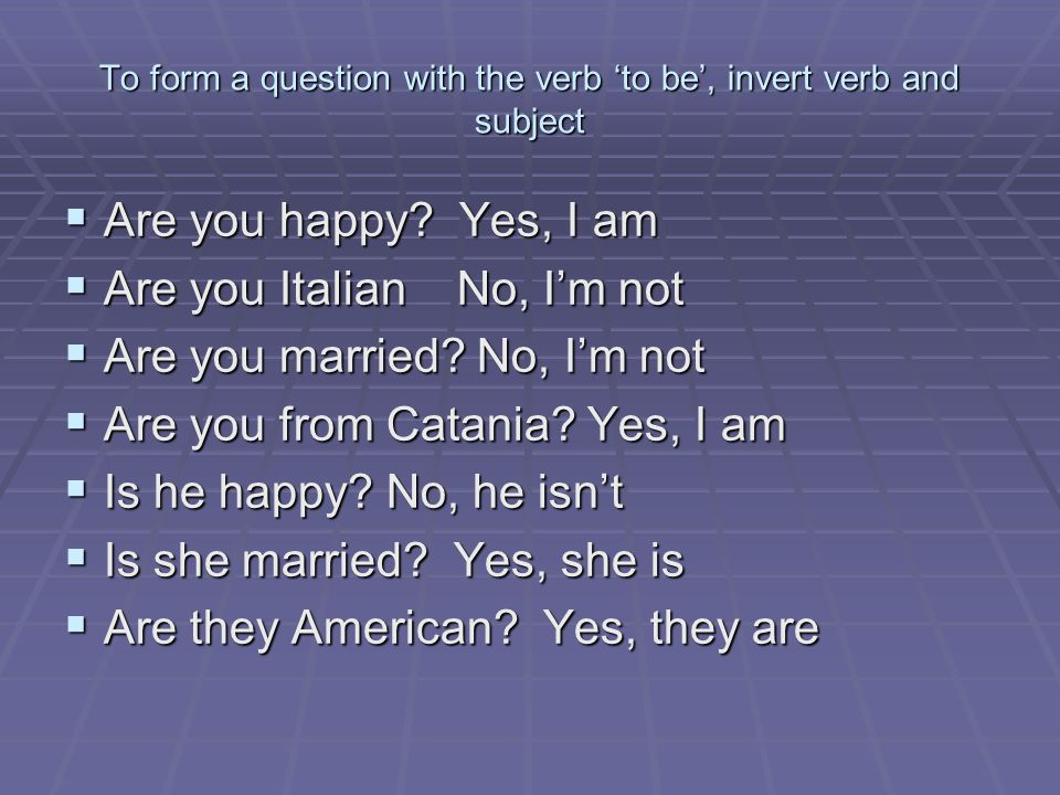 To form a question with the verb 'to be', invert verb and subject  Are you happy.