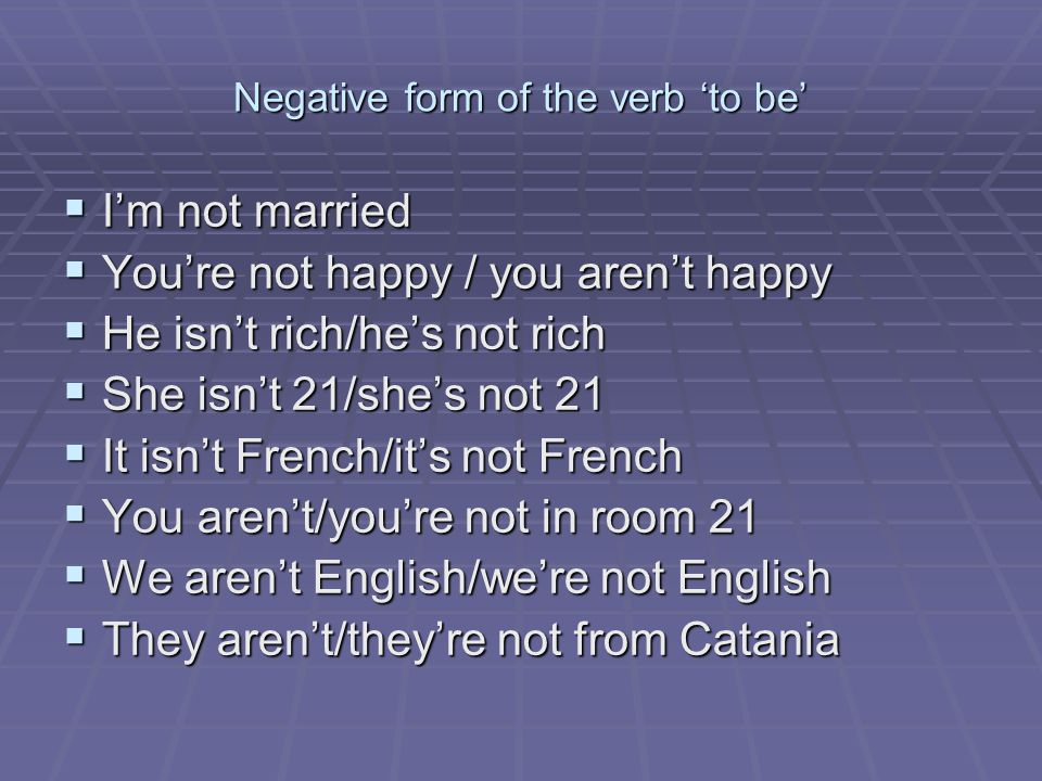 Negative form of the verb 'to be'  I'm not married  You're not happy / you aren't happy  He isn't rich/he's not rich  She isn't 21/she's not 21  It isn't French/it's not French  You aren't/you're not in room 21  We aren't English/we're not English  They aren't/they're not from Catania