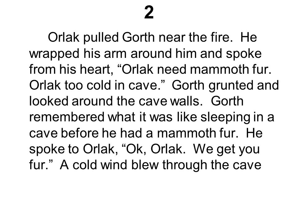 """2 Orlak pulled Gorth near the fire. He wrapped his arm around him and spoke from his heart, """"Orlak need mammoth fur. Orlak too cold in cave."""" Gorth gr"""