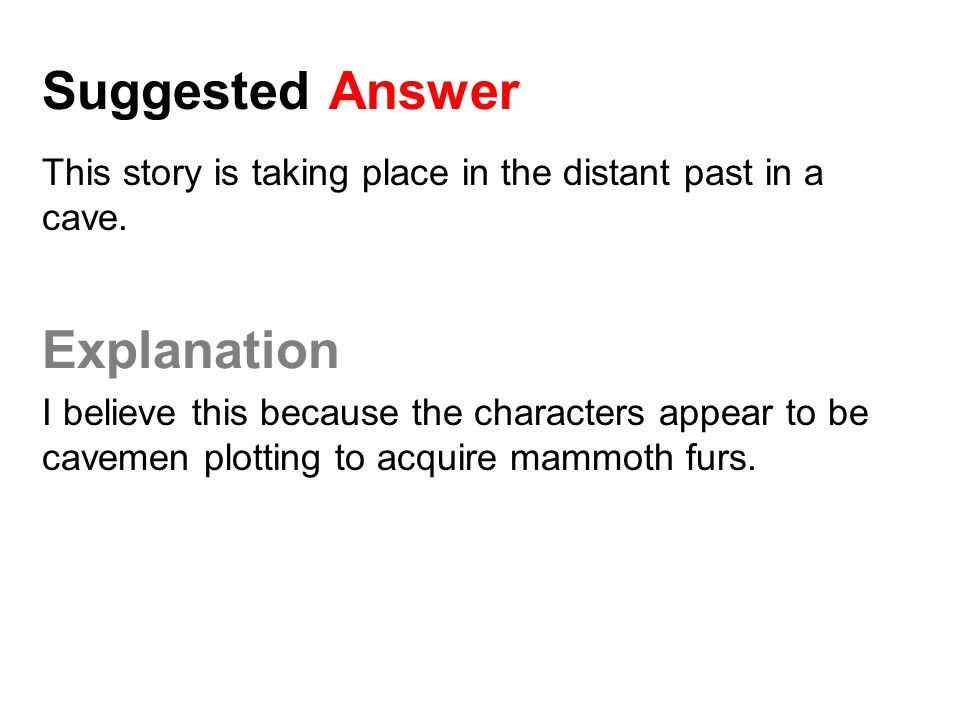 Suggested Answer This story is taking place in the distant past in a cave. Explanation I believe this because the characters appear to be cavemen plot