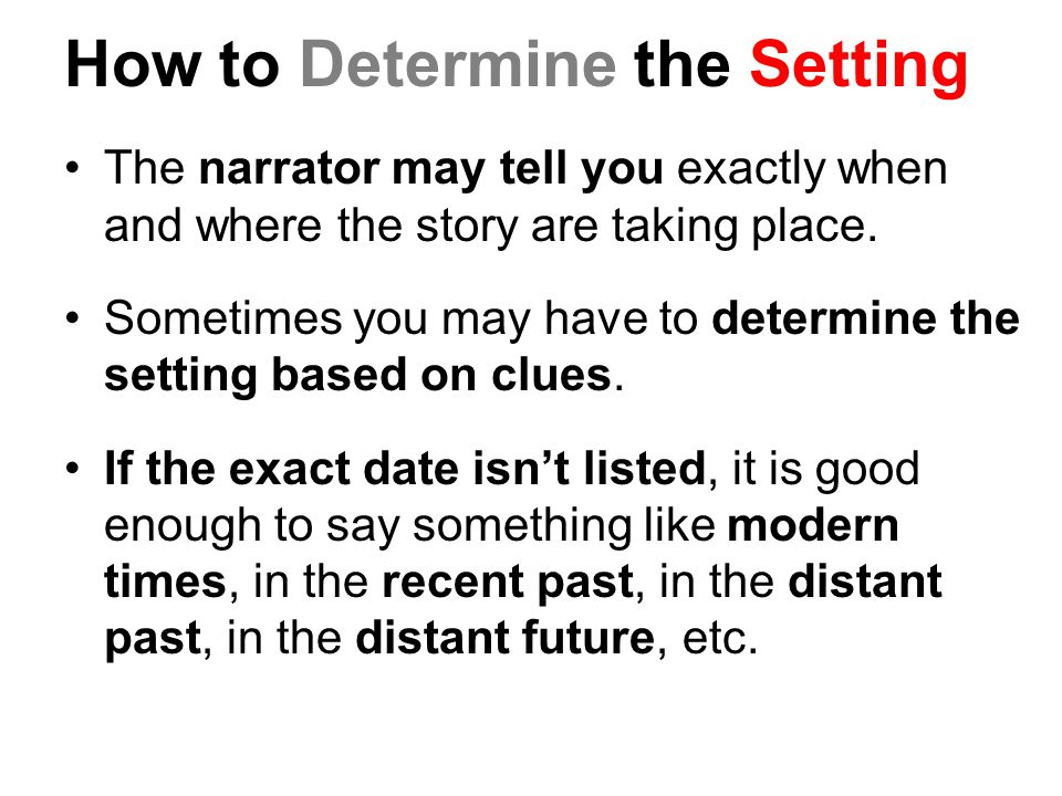 How to Determine the Setting The narrator may tell you exactly when and where the story are taking place. Sometimes you may have to determine the sett