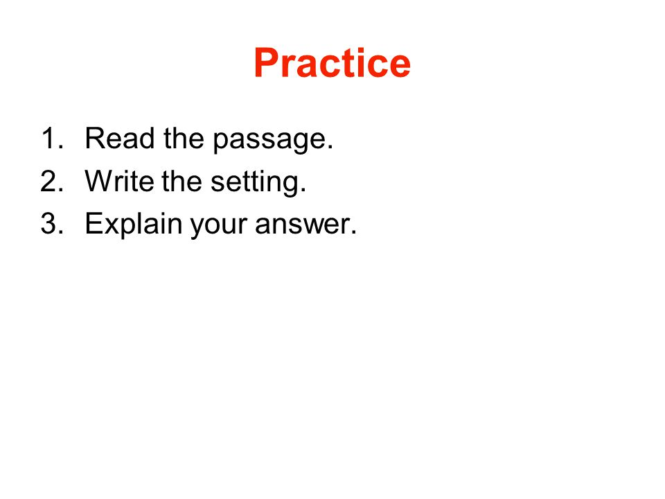 Practice 1.Read the passage. 2.Write the setting. 3.Explain your answer.