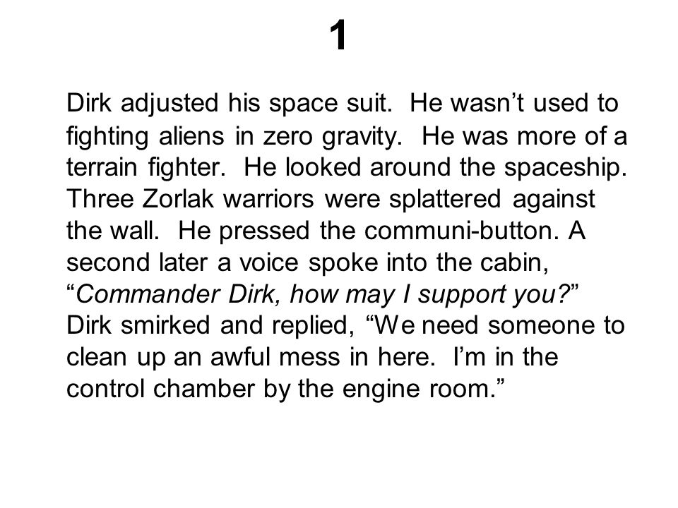 1 Dirk adjusted his space suit. He wasn't used to fighting aliens in zero gravity. He was more of a terrain fighter. He looked around the spaceship. T