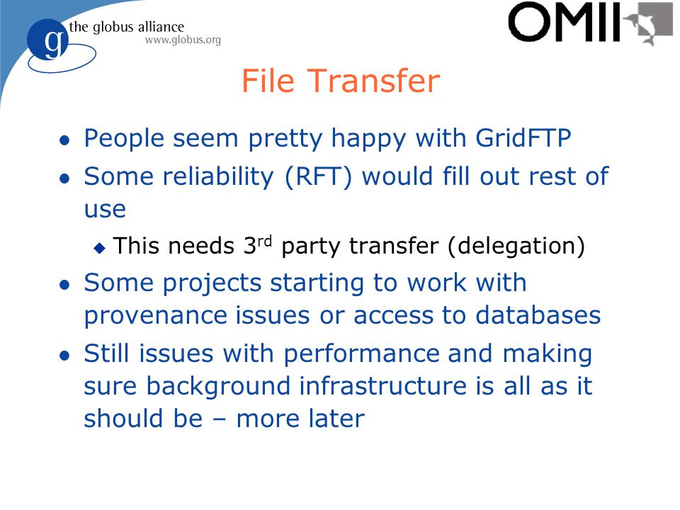 File Transfer l People seem pretty happy with GridFTP l Some reliability (RFT) would fill out rest of use u This needs 3 rd party transfer (delegation) l Some projects starting to work with provenance issues or access to databases l Still issues with performance and making sure background infrastructure is all as it should be – more later