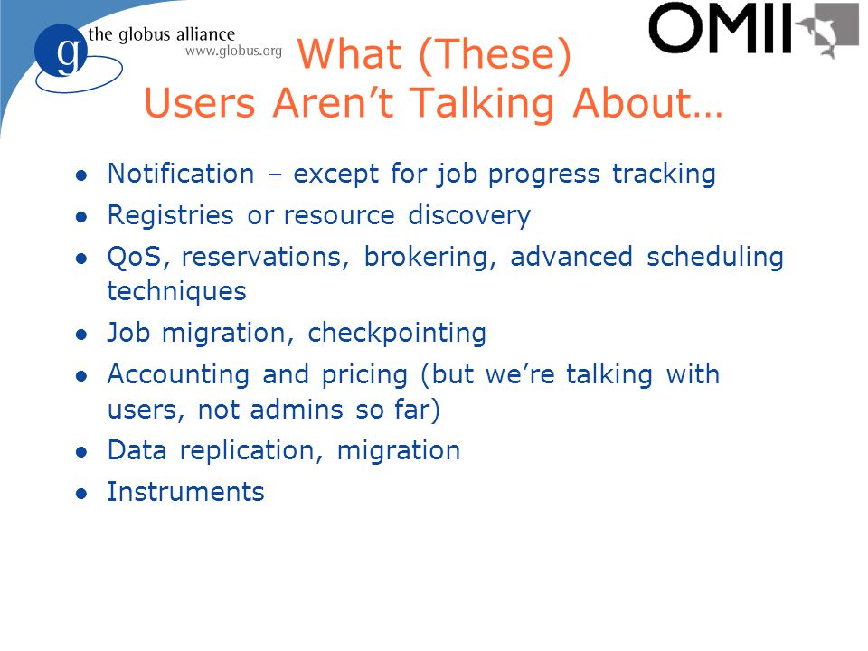 What (These) Users Aren't Talking About… l Notification – except for job progress tracking l Registries or resource discovery l QoS, reservations, brokering, advanced scheduling techniques l Job migration, checkpointing l Accounting and pricing (but we're talking with users, not admins so far) l Data replication, migration l Instruments