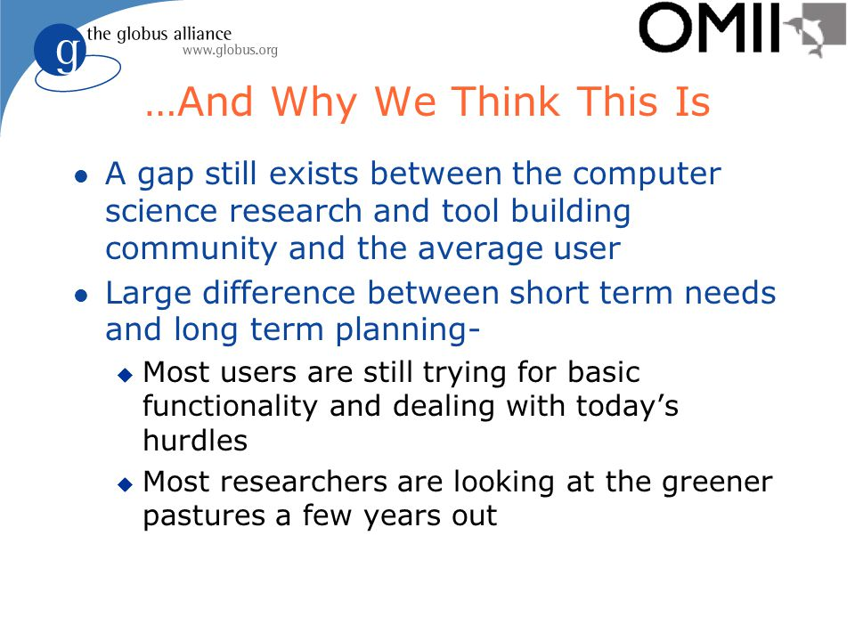 …And Why We Think This Is l A gap still exists between the computer science research and tool building community and the average user l Large difference between short term needs and long term planning- u Most users are still trying for basic functionality and dealing with today's hurdles u Most researchers are looking at the greener pastures a few years out