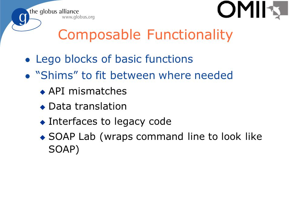 Composable Functionality l Lego blocks of basic functions l Shims to fit between where needed u API mismatches u Data translation u Interfaces to legacy code u SOAP Lab (wraps command line to look like SOAP)