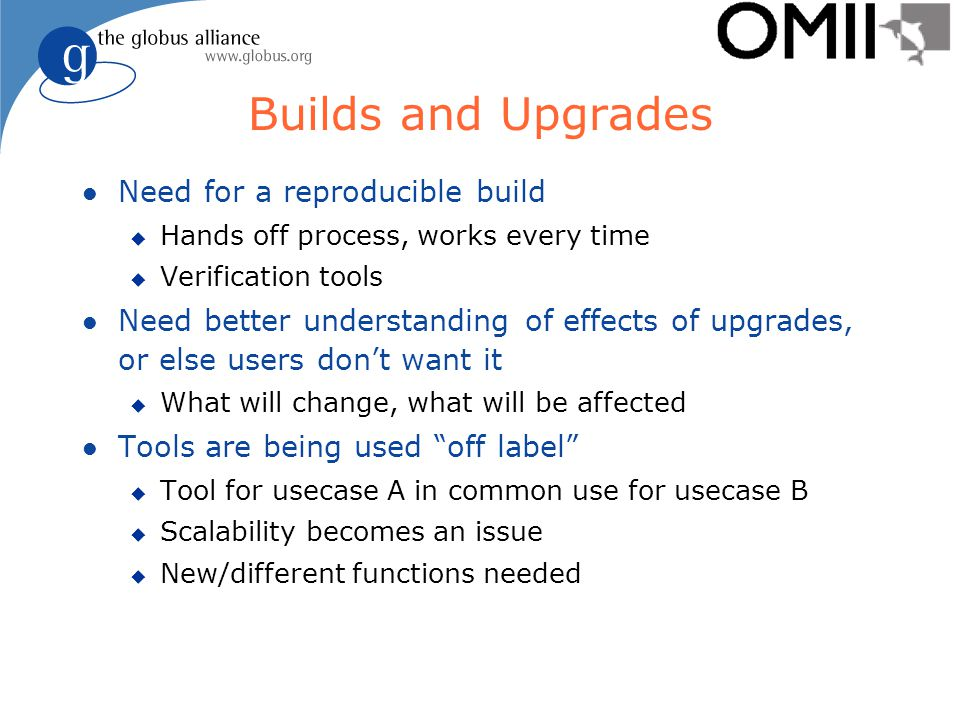 Builds and Upgrades l Need for a reproducible build u Hands off process, works every time u Verification tools l Need better understanding of effects of upgrades, or else users don't want it u What will change, what will be affected l Tools are being used off label u Tool for usecase A in common use for usecase B u Scalability becomes an issue u New/different functions needed