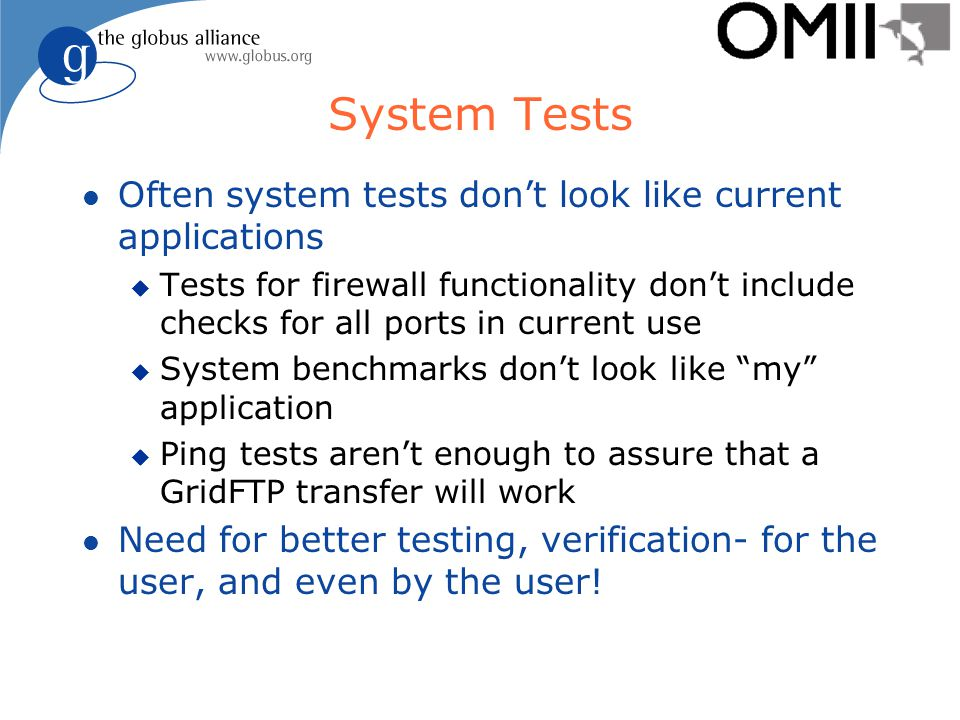 System Tests l Often system tests don't look like current applications u Tests for firewall functionality don't include checks for all ports in current use u System benchmarks don't look like my application u Ping tests aren't enough to assure that a GridFTP transfer will work l Need for better testing, verification- for the user, and even by the user!