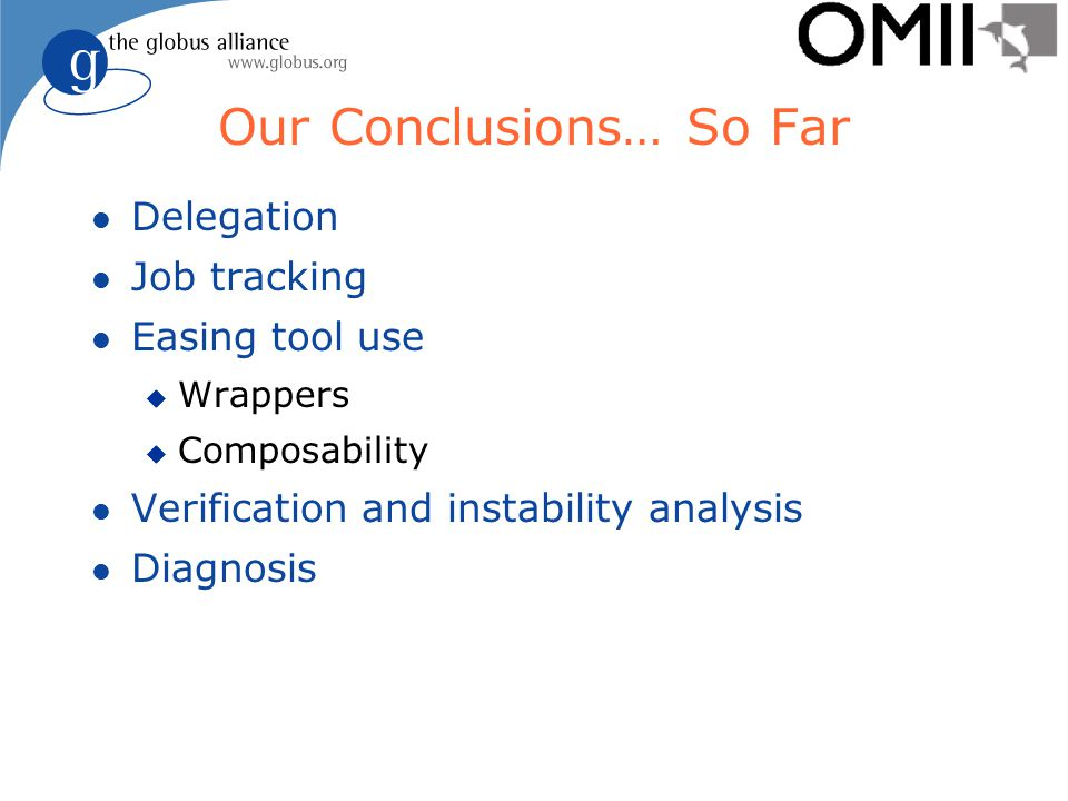 Our Conclusions… So Far l Delegation l Job tracking l Easing tool use u Wrappers u Composability l Verification and instability analysis l Diagnosis