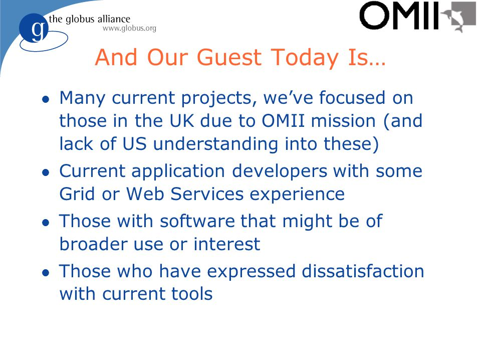 And Our Guest Today Is… l Many current projects, we've focused on those in the UK due to OMII mission (and lack of US understanding into these) l Current application developers with some Grid or Web Services experience l Those with software that might be of broader use or interest l Those who have expressed dissatisfaction with current tools