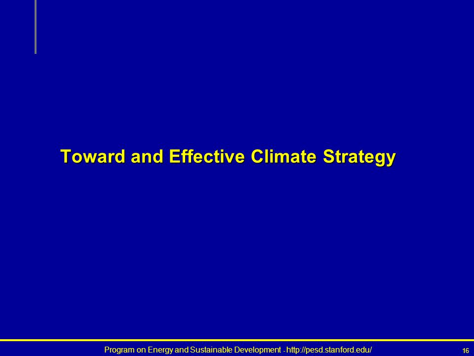 Program on Energy and Sustainable Development - http://pesd.stanford.edu/ 16 Toward and Effective Climate Strategy
