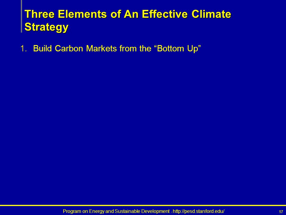 Program on Energy and Sustainable Development - http://pesd.stanford.edu/ 17 Three Elements of An Effective Climate Strategy 1.Build Carbon Markets from the Bottom Up