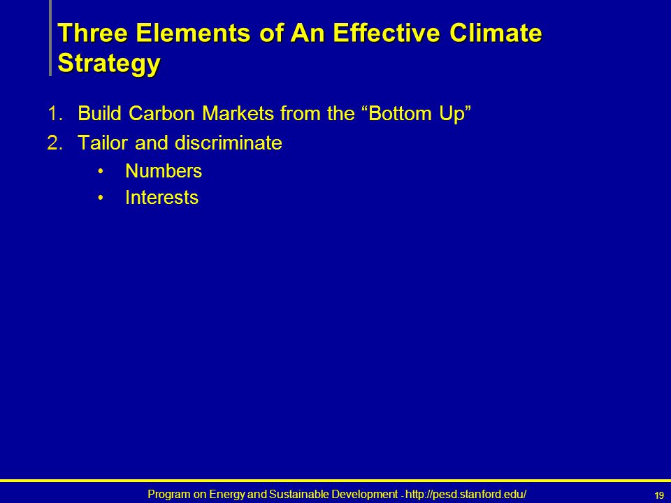 Program on Energy and Sustainable Development - http://pesd.stanford.edu/ 19 Three Elements of An Effective Climate Strategy 1.Build Carbon Markets from the Bottom Up 2.Tailor and discriminate Numbers Interests